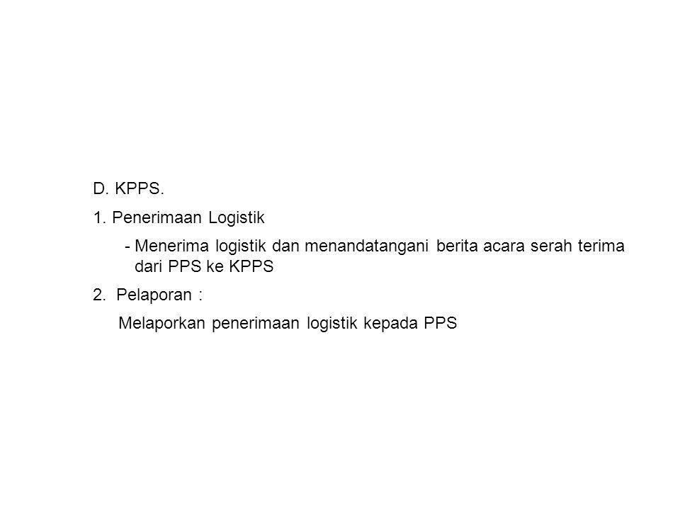 D. KPPS. 1. Penerimaan Logistik. - Menerima logistik dan menandatangani berita acara serah terima dari PPS ke KPPS.