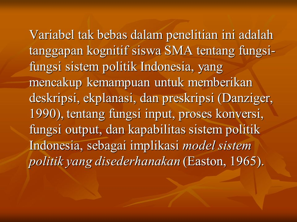 Variabel tak bebas dalam penelitian ini adalah tanggapan kognitif siswa SMA tentang fungsi-fungsi sistem politik Indonesia, yang mencakup kemampuan untuk memberikan deskripsi, ekplanasi, dan preskripsi (Danziger, 1990), tentang fungsi input, proses konversi, fungsi output, dan kapabilitas sistem politik Indonesia, sebagai implikasi model sistem politik yang disederhanakan (Easton, 1965).