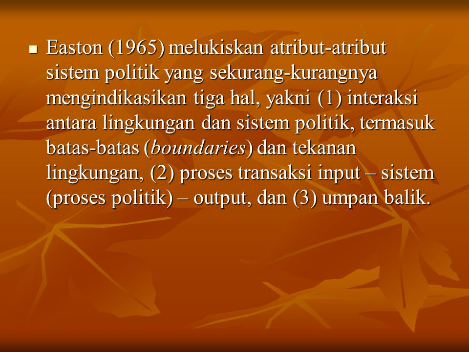 Easton (1965) melukiskan atribut-atribut sistem politik yang sekurang-kurangnya mengindikasikan tiga hal, yakni (1) interaksi antara lingkungan dan sistem politik, termasuk batas-batas (boundaries) dan tekanan lingkungan, (2) proses transaksi input – sistem (proses politik) – output, dan (3) umpan balik.