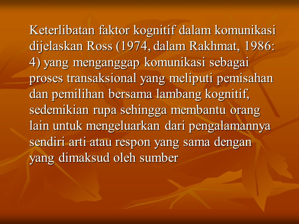 Keterlibatan faktor kognitif dalam komunikasi dijelaskan Ross (1974, dalam Rakhmat, 1986: 4) yang menganggap komunikasi sebagai proses transaksional yang meliputi pemisahan dan pemilihan bersama lambang kognitif, sedemikian rupa sehingga membantu orang lain untuk mengeluarkan dari pengalamannya sendiri arti atau respon yang sama dengan yang dimaksud oleh sumber