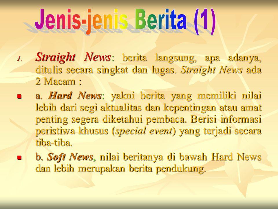 Jenis-jenis Berita (1) Straight News: berita langsung, apa adanya, ditulis secara singkat dan lugas. Straight News ada 2 Macam :