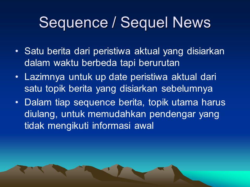 Sequence / Sequel News Satu berita dari peristiwa aktual yang disiarkan dalam waktu berbeda tapi berurutan.