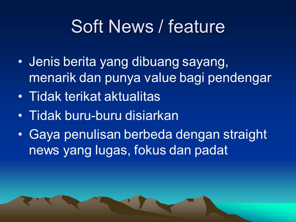 Soft News / feature Jenis berita yang dibuang sayang, menarik dan punya value bagi pendengar. Tidak terikat aktualitas.