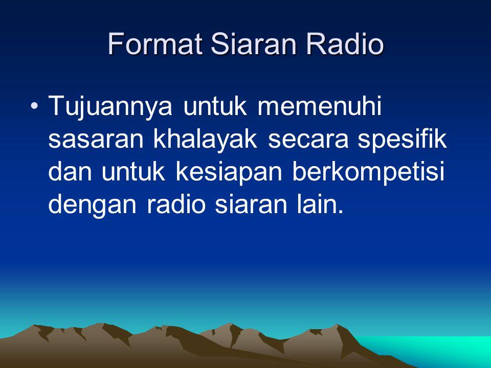 Format Siaran Radio Tujuannya untuk memenuhi sasaran khalayak secara spesifik dan untuk kesiapan berkompetisi dengan radio siaran lain.