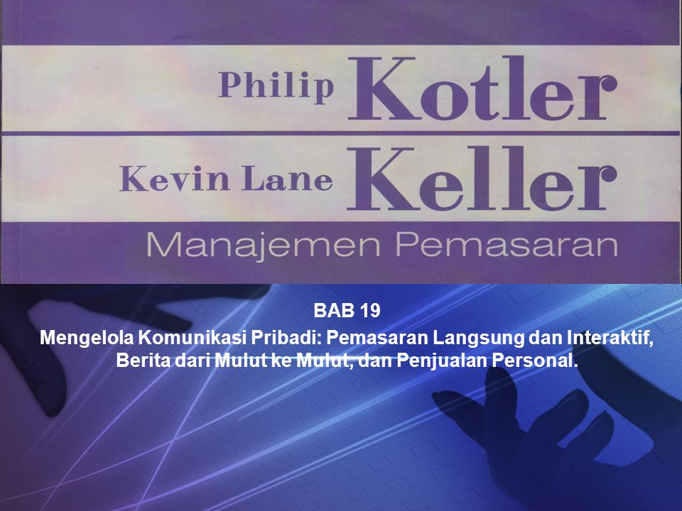 BAB 19 Mengelola Komunikasi Pribadi: Pemasaran Langsung dan Interaktif, Berita dari Mulut ke Mulut, dan Penjualan Personal.