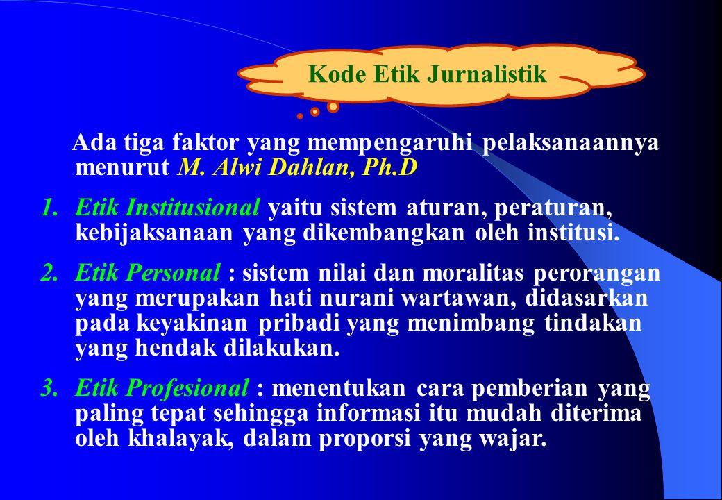 Kode Etik Jurnalistik Ada tiga faktor yang mempengaruhi pelaksanaannya menurut M. Alwi Dahlan, Ph.D.