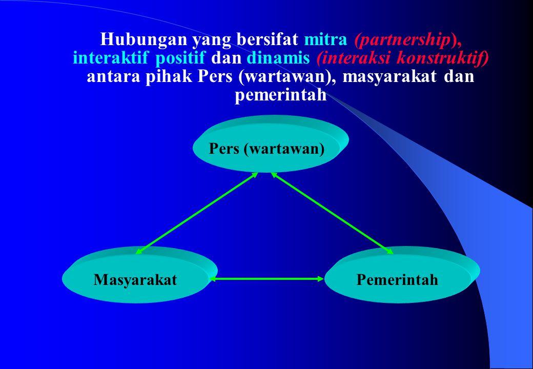 Hubungan yang bersifat mitra (partnership), interaktif positif dan dinamis (interaksi konstruktif) antara pihak Pers (wartawan), masyarakat dan pemerintah