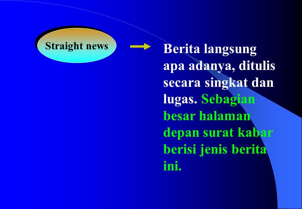 Straight news Berita langsung apa adanya, ditulis secara singkat dan lugas.