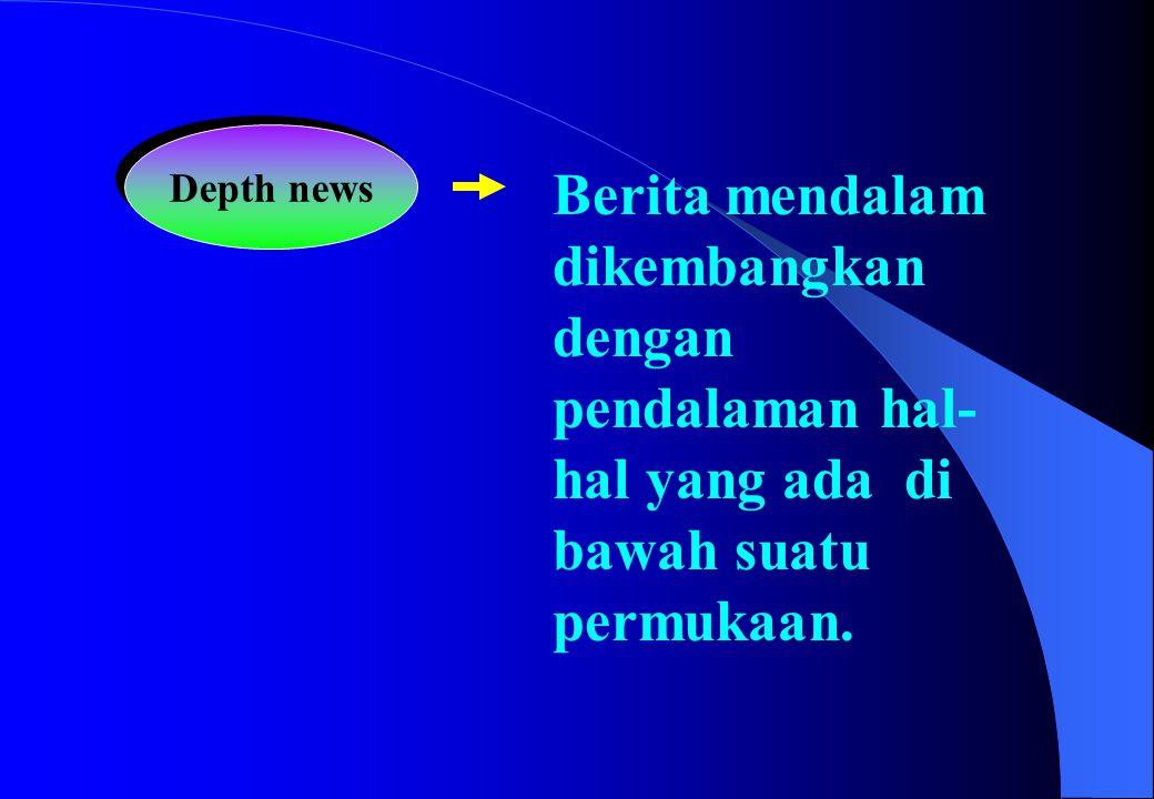 Depth news Berita mendalam dikembangkan dengan pendalaman hal-hal yang ada di bawah suatu permukaan.