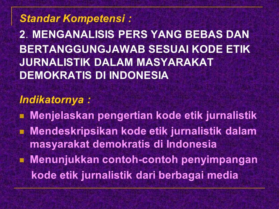 Standar Kompetensi : 2. MENGANALISIS PERS YANG BEBAS DAN BERTANGGUNGJAWAB SESUAI KODE ETIK JURNALISTIK DALAM MASYARAKAT DEMOKRATIS DI INDONESIA