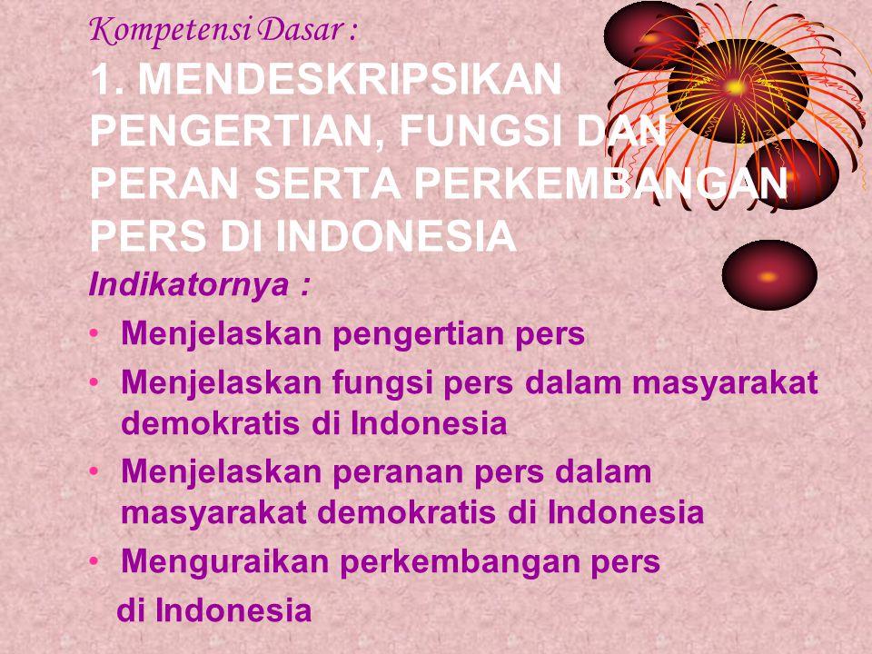 Kompetensi Dasar : 1. MENDESKRIPSIKAN PENGERTIAN, FUNGSI DAN PERAN SERTA PERKEMBANGAN PERS DI INDONESIA