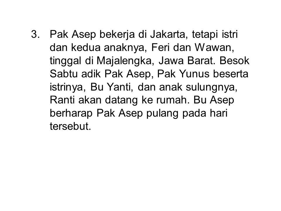 Pak Asep bekerja di Jakarta, tetapi istri dan kedua anaknya, Feri dan Wawan, tinggal di Majalengka, Jawa Barat.