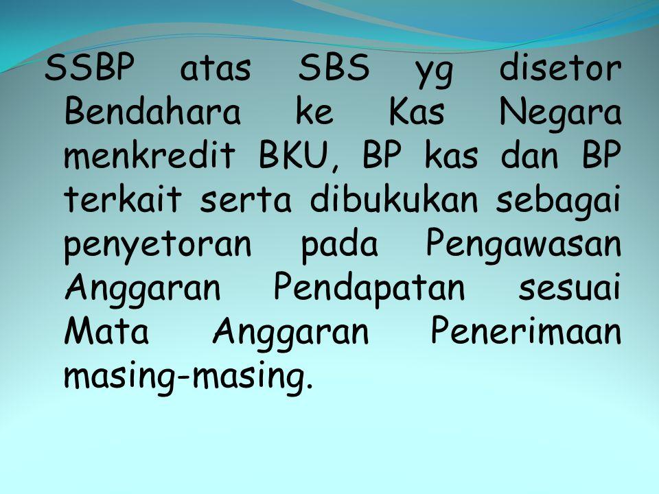 SSBP atas SBS yg disetor Bendahara ke Kas Negara menkredit BKU, BP kas dan BP terkait serta dibukukan sebagai penyetoran pada Pengawasan Anggaran Pendapatan sesuai Mata Anggaran Penerimaan masing-masing.