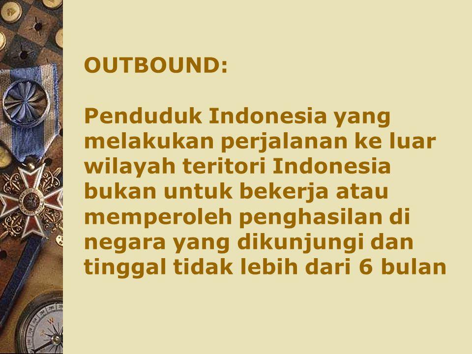 OUTBOUND: Penduduk Indonesia yang melakukan perjalanan ke luar wilayah teritori Indonesia bukan untuk bekerja atau memperoleh penghasilan di negara yang dikunjungi dan tinggal tidak lebih dari 6 bulan
