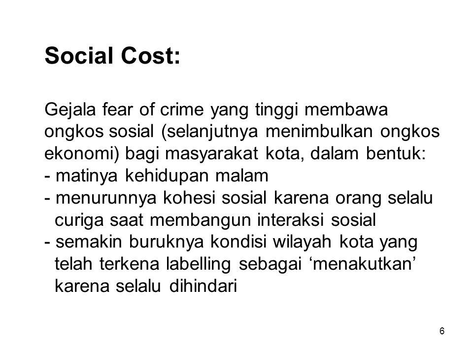 Social Cost: Gejala fear of crime yang tinggi membawa ongkos sosial (selanjutnya menimbulkan ongkos ekonomi) bagi masyarakat kota, dalam bentuk: - matinya kehidupan malam - menurunnya kohesi sosial karena orang selalu curiga saat membangun interaksi sosial - semakin buruknya kondisi wilayah kota yang telah terkena labelling sebagai 'menakutkan' karena selalu dihindari