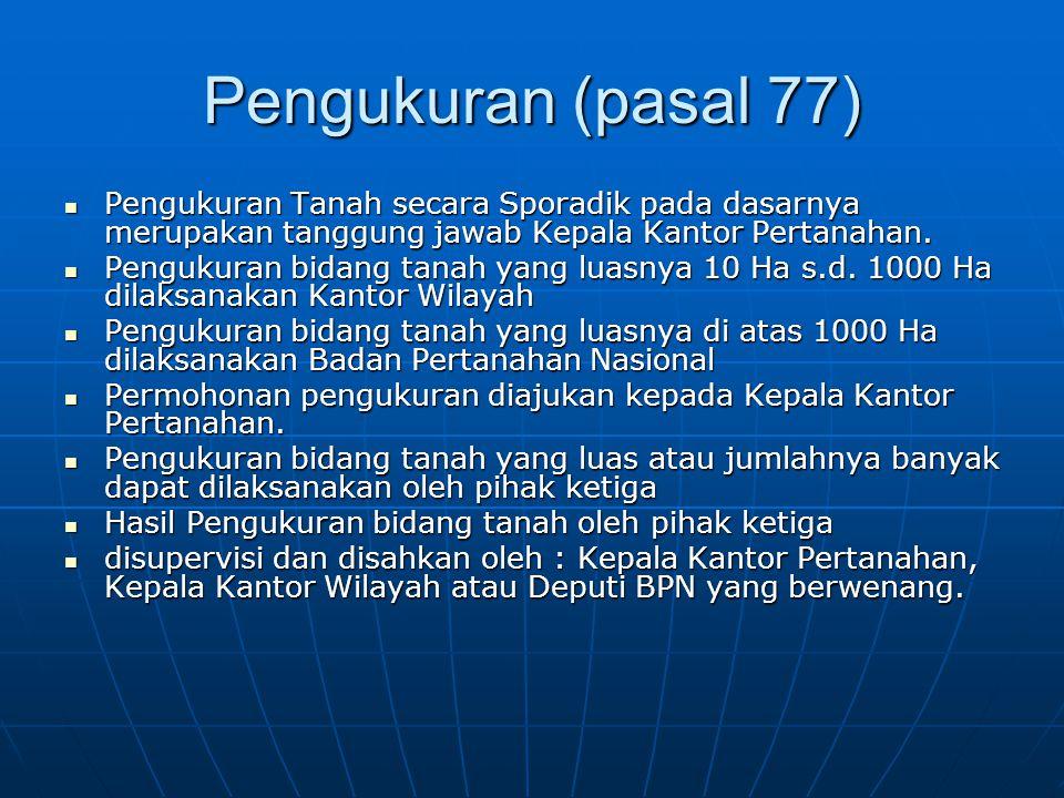 Pengukuran (pasal 77) Pengukuran Tanah secara Sporadik pada dasarnya merupakan tanggung jawab Kepala Kantor Pertanahan.