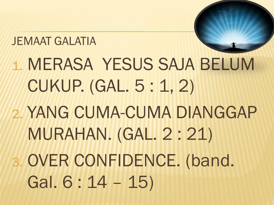 MERASA YESUS SAJA BELUM CUKUP. (GAL. 5 : 1, 2)