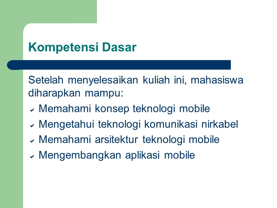 Kompetensi Dasar Setelah menyelesaikan kuliah ini, mahasiswa diharapkan mampu: Memahami konsep teknologi mobile.