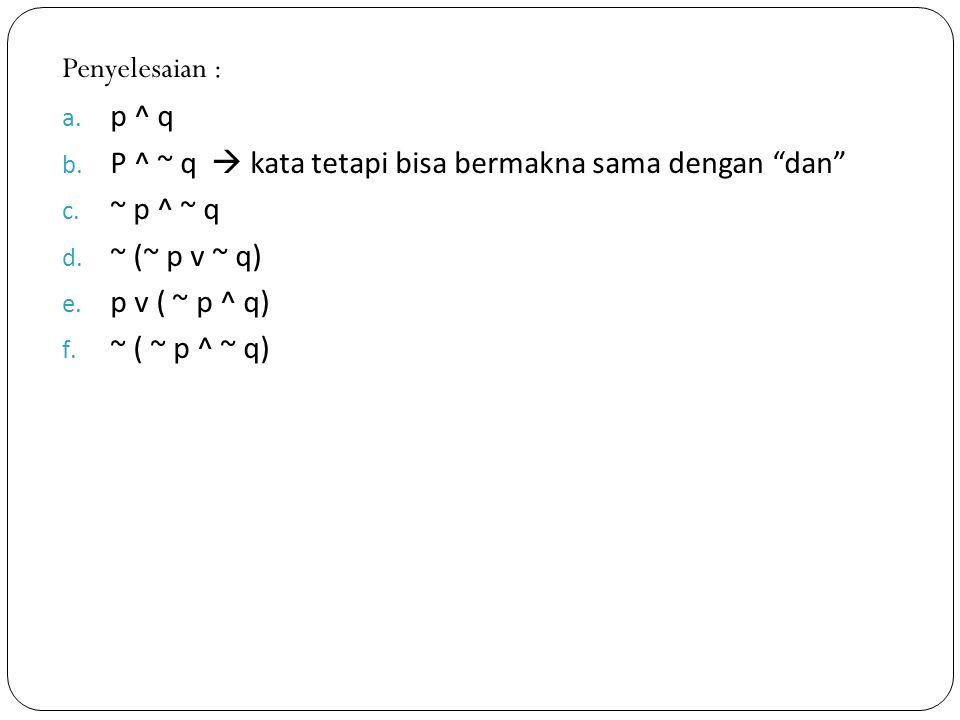 Penyelesaian : p ^ q. P ^ ~ q  kata tetapi bisa bermakna sama dengan dan ~ p ^ ~ q. ~ (~ p v ~ q)