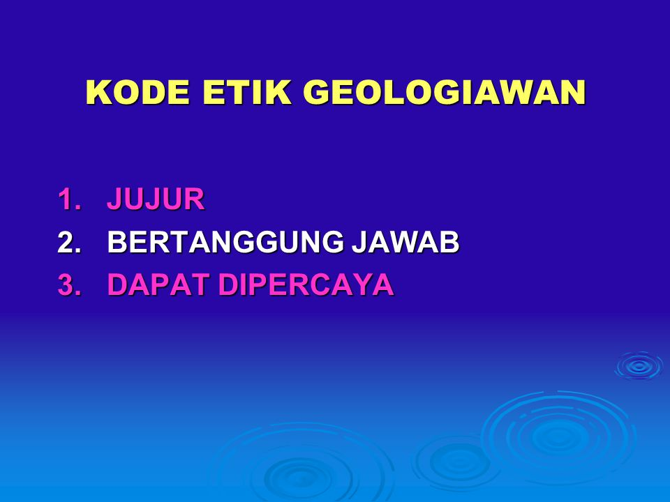 KODE ETIK GEOLOGIAWAN 1. JUJUR 2. BERTANGGUNG JAWAB 3. DAPAT DIPERCAYA