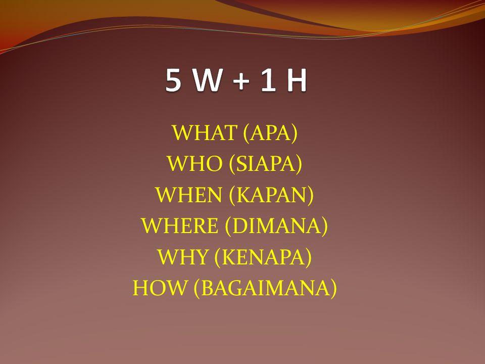 5 W + 1 H WHAT (APA) WHO (SIAPA) WHEN (KAPAN) WHERE (DIMANA)