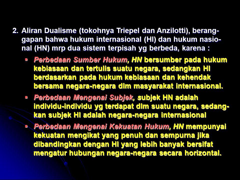 Aliran Dualisme (tokohnya Triepel dan Anzilotti), berang-gapan bahwa hukum internasional (HI) dan hukum nasio-nal (HN) mrp dua sistem terpisah yg berbeda, karena :