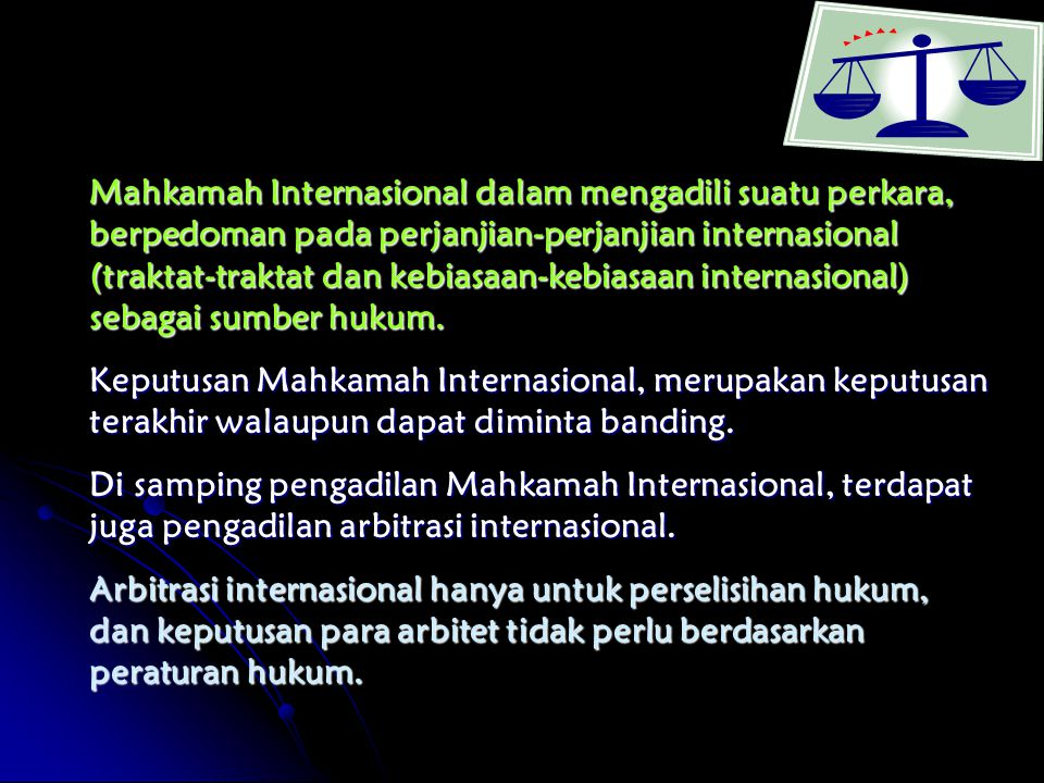 Mahkamah Internasional dalam mengadili suatu perkara, berpedoman pada perjanjian-perjanjian internasional (traktat-traktat dan kebiasaan-kebiasaan internasional) sebagai sumber hukum.