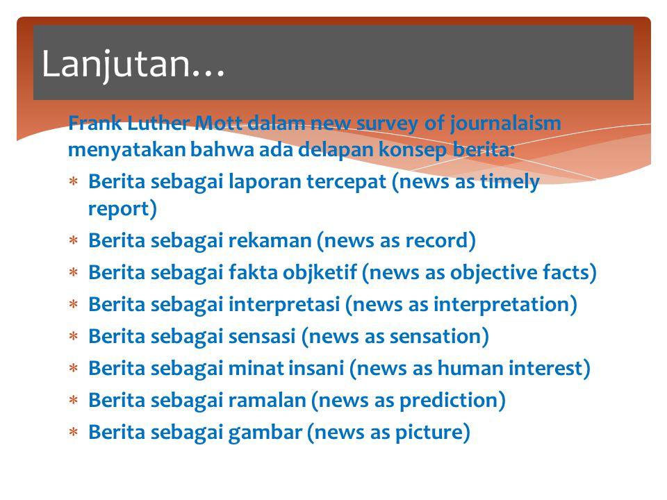 Lanjutan… Frank Luther Mott dalam new survey of journalaism menyatakan bahwa ada delapan konsep berita: