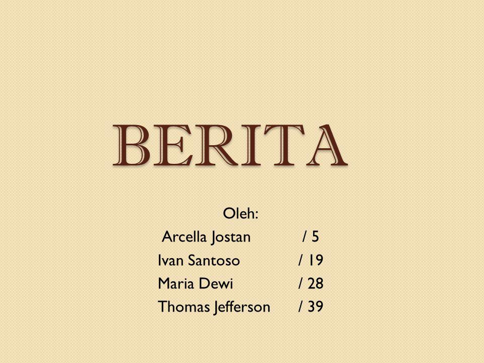 BERITA Oleh: Arcella Jostan / 5 Ivan Santoso / 19 Maria Dewi / 28 Thomas Jefferson / 39