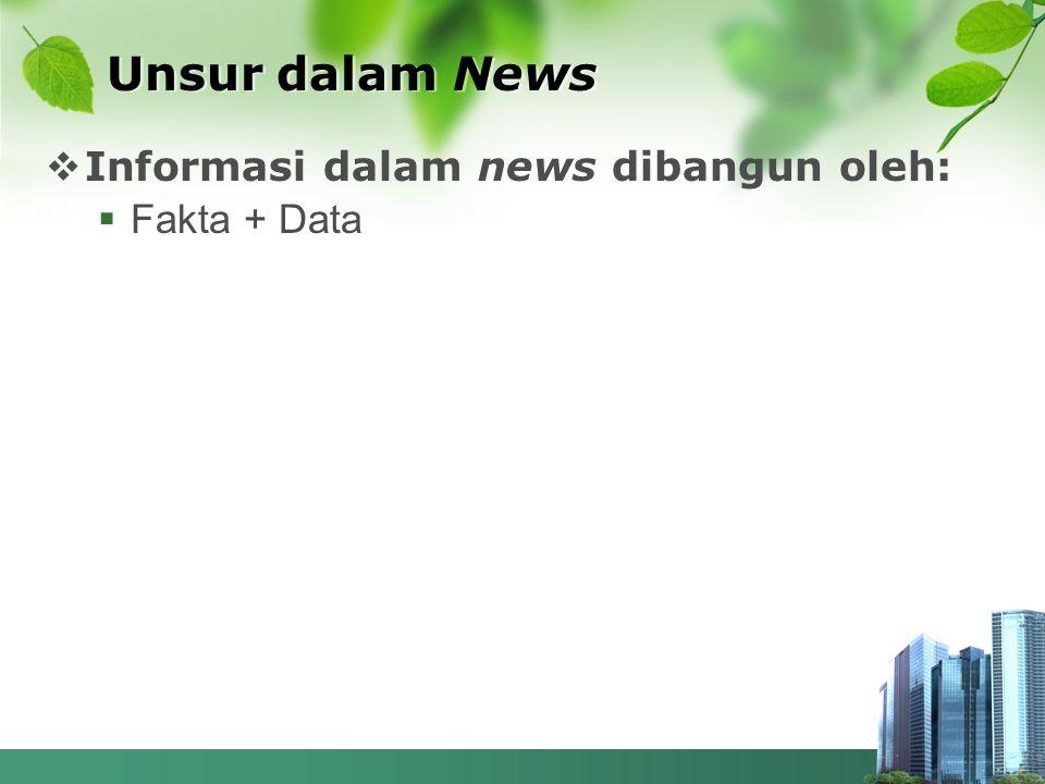 Unsur dalam News Informasi dalam news dibangun oleh: Fakta + Data