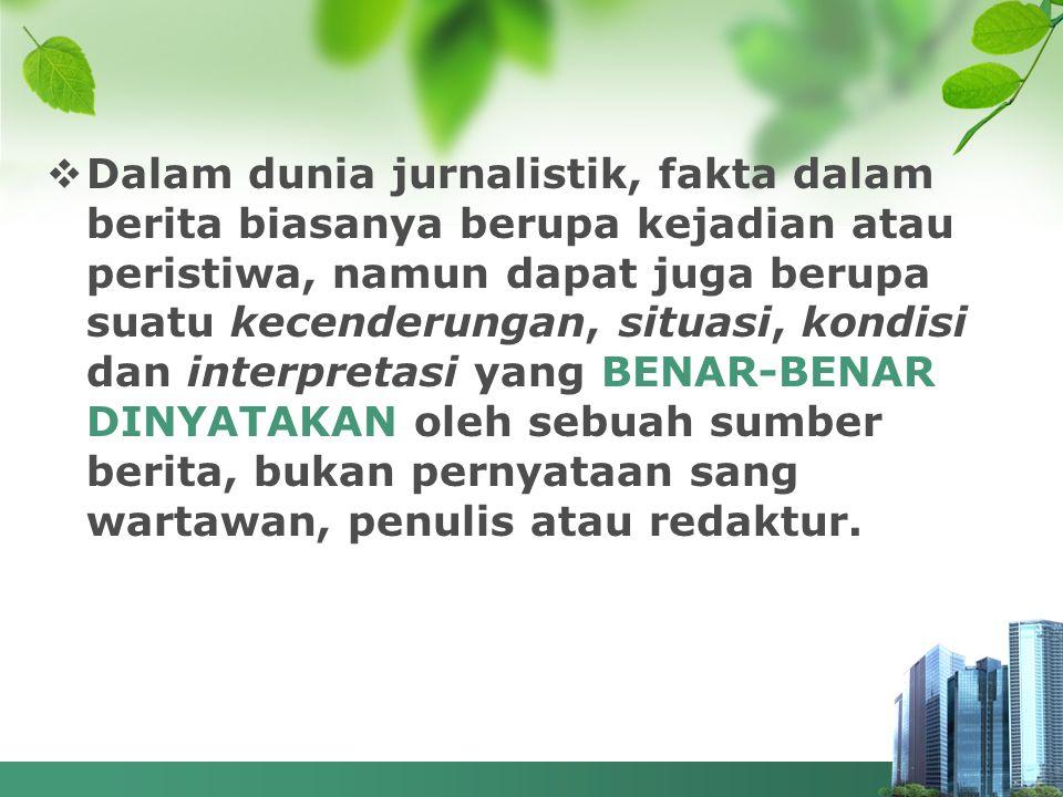 Dalam dunia jurnalistik, fakta dalam berita biasanya berupa kejadian atau peristiwa, namun dapat juga berupa suatu kecenderungan, situasi, kondisi dan interpretasi yang BENAR-BENAR DINYATAKAN oleh sebuah sumber berita, bukan pernyataan sang wartawan, penulis atau redaktur.