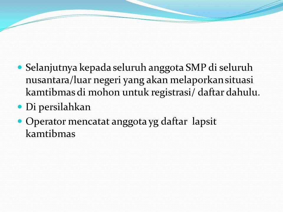 Selanjutnya kepada seluruh anggota SMP di seluruh nusantara/luar negeri yang akan melaporkan situasi kamtibmas di mohon untuk registrasi/ daftar dahulu.