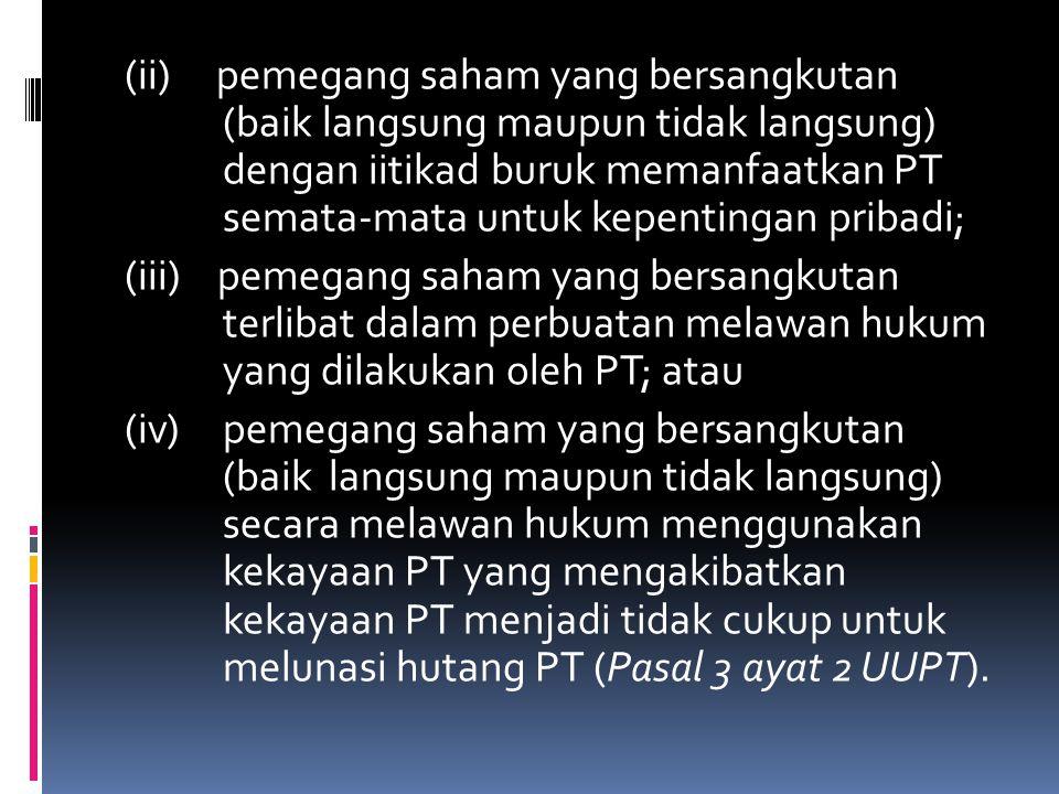 (ii) pemegang saham yang bersangkutan (baik langsung maupun tidak langsung) dengan iitikad buruk memanfaatkan PT semata-mata untuk kepentingan pribadi; (iii) pemegang saham yang bersangkutan terlibat dalam perbuatan melawan hukum yang dilakukan oleh PT; atau (iv) pemegang saham yang bersangkutan (baik langsung maupun tidak langsung) secara melawan hukum menggunakan kekayaan PT yang mengakibatkan kekayaan PT menjadi tidak cukup untuk melunasi hutang PT (Pasal 3 ayat 2 UUPT).