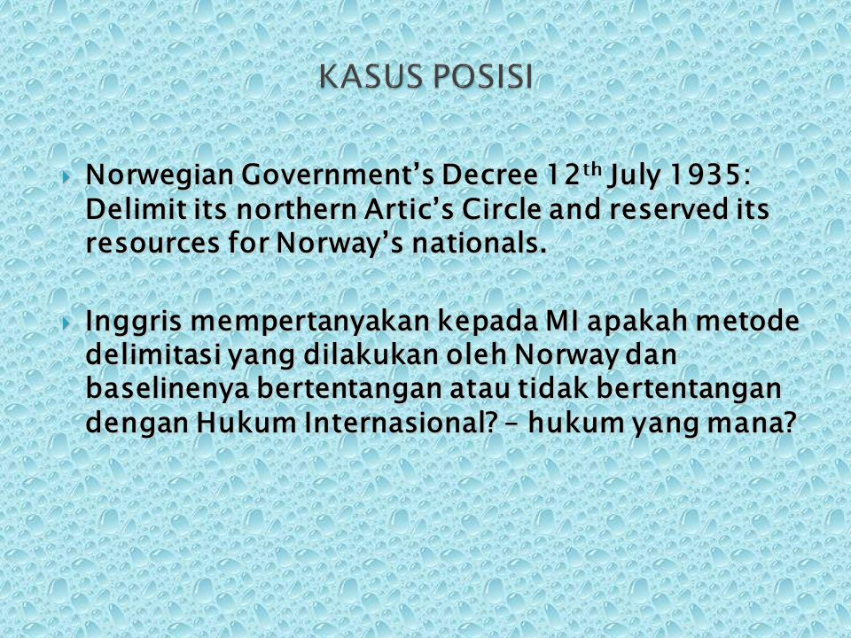 KASUS POSISI Norwegian Government's Decree 12th July 1935: Delimit its northern Artic's Circle and reserved its resources for Norway's nationals.