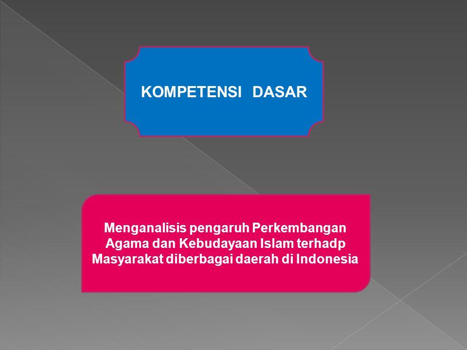 KOMPETENSI DASAR Menganalisis pengaruh Perkembangan Agama dan Kebudayaan Islam terhadp Masyarakat diberbagai daerah di Indonesia.