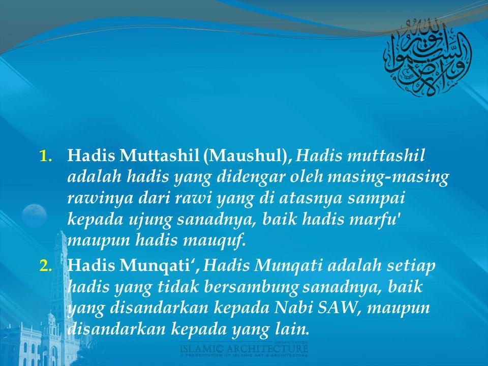 Hadis Muttashil (Maushul), Hadis muttashil adalah hadis yang didengar oleh masing-masing rawinya dari rawi yang di atasnya sampai kepada ujung sanadnya, baik hadis marfu maupun hadis mauquf.