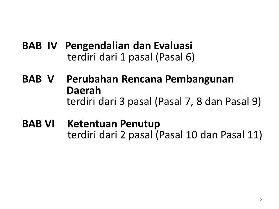 BAB IV Pengendalian dan Evaluasi terdiri dari 1 pasal (Pasal 6) BAB V Perubahan Rencana Pembangunan Daerah terdiri dari 3 pasal (Pasal 7, 8 dan Pasal 9) BAB VI Ketentuan Penutup terdiri dari 2 pasal (Pasal 10 dan Pasal 11)