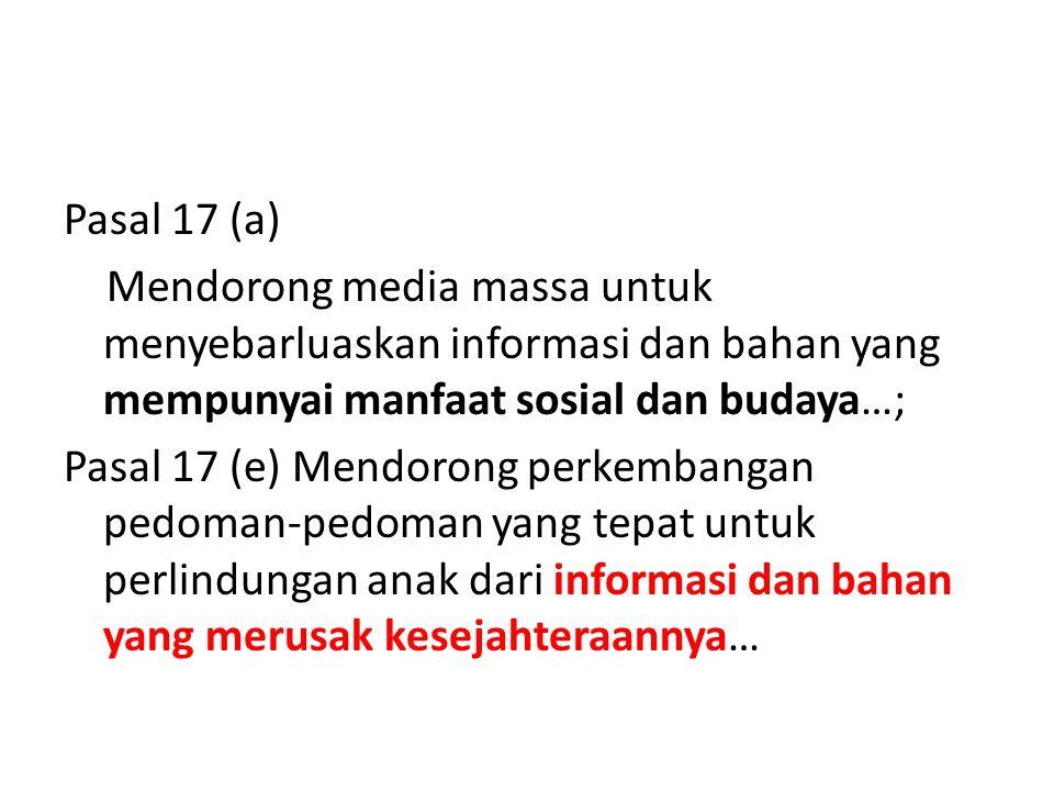 Pasal 17 (a) Mendorong media massa untuk menyebarluaskan informasi dan bahan yang mempunyai manfaat sosial dan budaya…; Pasal 17 (e) Mendorong perkembangan pedoman-pedoman yang tepat untuk perlindungan anak dari informasi dan bahan yang merusak kesejahteraannya…