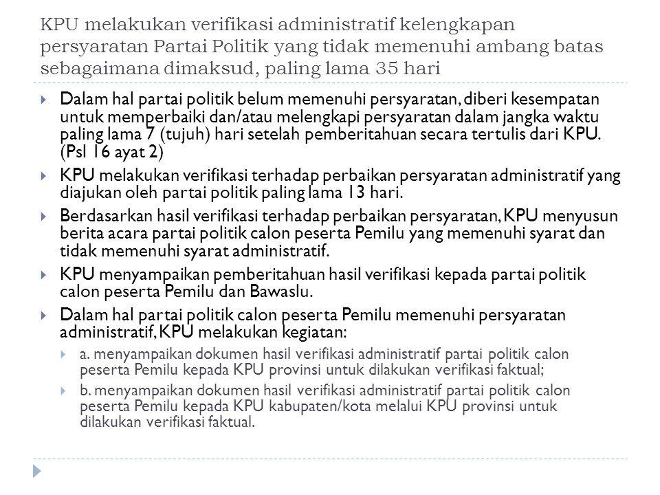KPU melakukan verifikasi administratif kelengkapan persyaratan Partai Politik yang tidak memenuhi ambang batas sebagaimana dimaksud, paling lama 35 hari