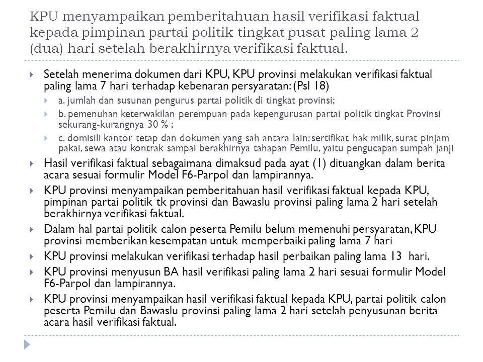 KPU menyampaikan pemberitahuan hasil verifikasi faktual kepada pimpinan partai politik tingkat pusat paling lama 2 (dua) hari setelah berakhirnya verifikasi faktual.