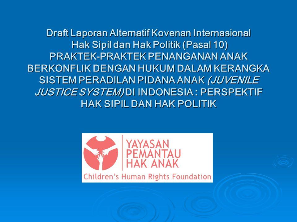 Draft Laporan Alternatif Kovenan Internasional Hak Sipil dan Hak Politik (Pasal 10) PRAKTEK-PRAKTEK PENANGANAN ANAK BERKONFLIK DENGAN HUKUM DALAM KERANGKA SISTEM PERADILAN PIDANA ANAK (JUVENILE JUSTICE SYSTEM) DI INDONESIA : PERSPEKTIF HAK SIPIL DAN HAK POLITIK