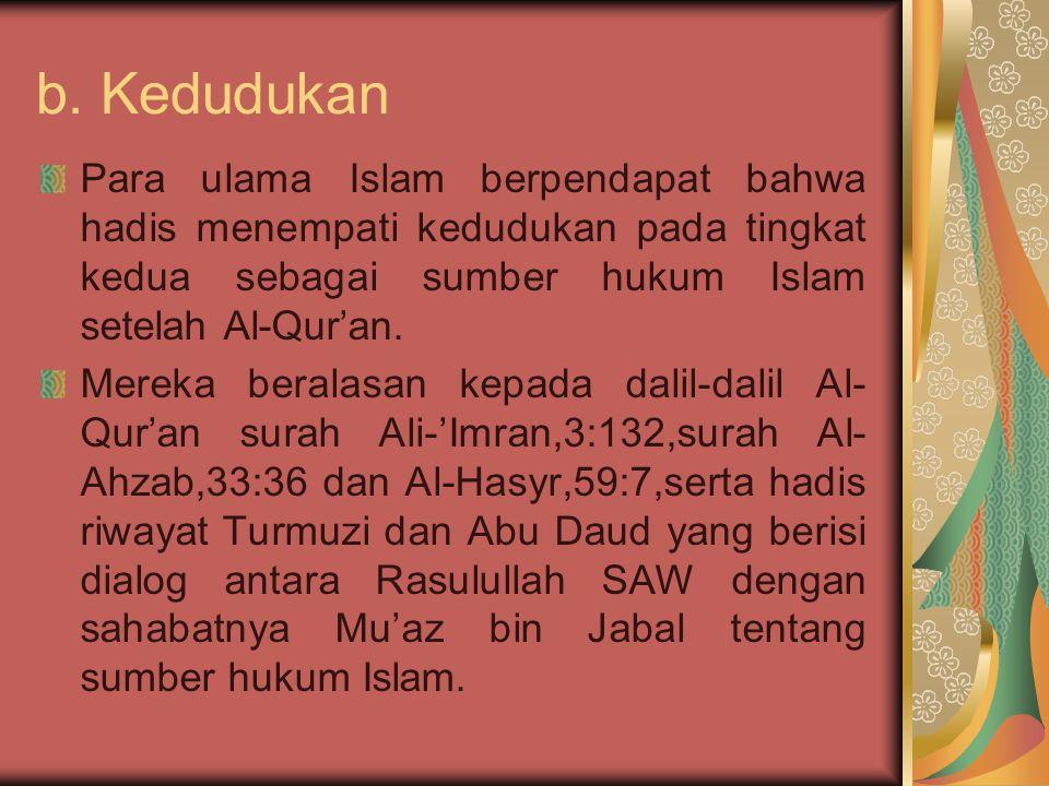 b. Kedudukan Para ulama Islam berpendapat bahwa hadis menempati kedudukan pada tingkat kedua sebagai sumber hukum Islam setelah Al-Qur'an.
