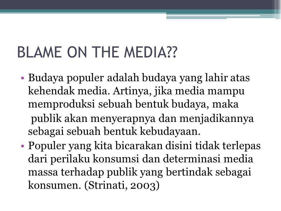 BLAME ON THE MEDIA Budaya populer adalah budaya yang lahir atas kehendak media. Artinya, jika media mampu memproduksi sebuah bentuk budaya, maka.
