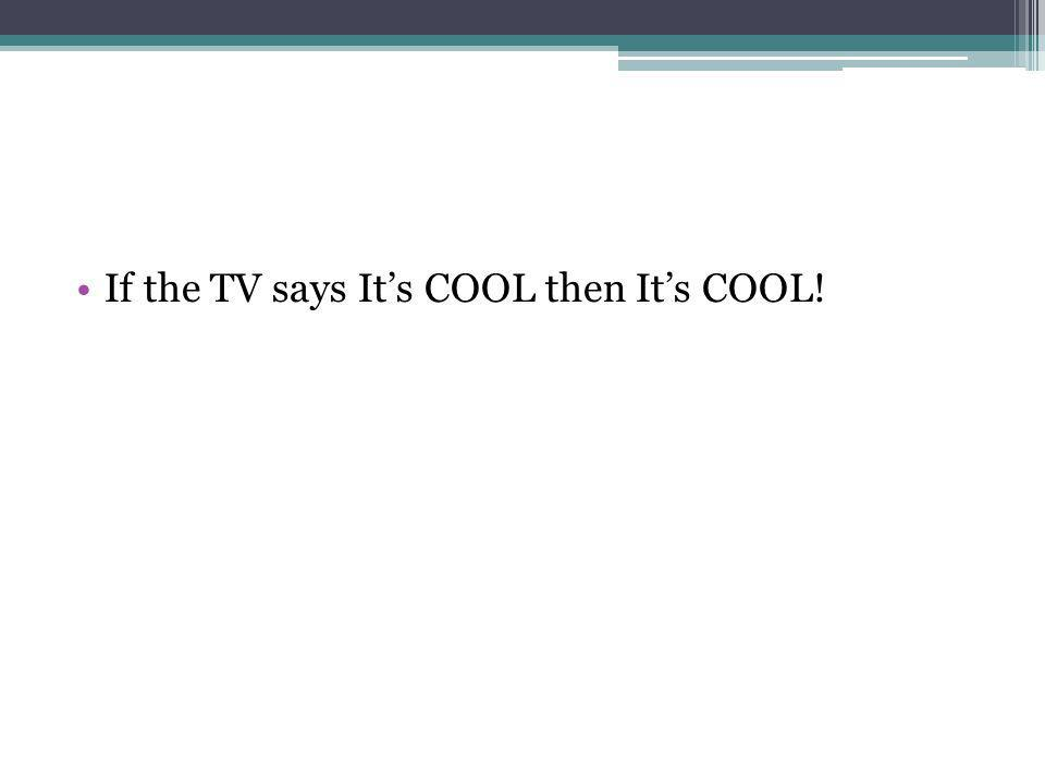 If the TV says It's COOL then It's COOL!