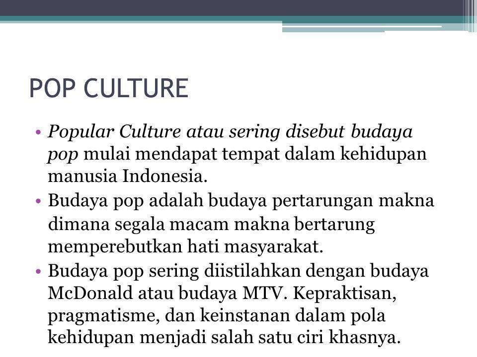 POP CULTURE Popular Culture atau sering disebut budaya pop mulai mendapat tempat dalam kehidupan manusia Indonesia.