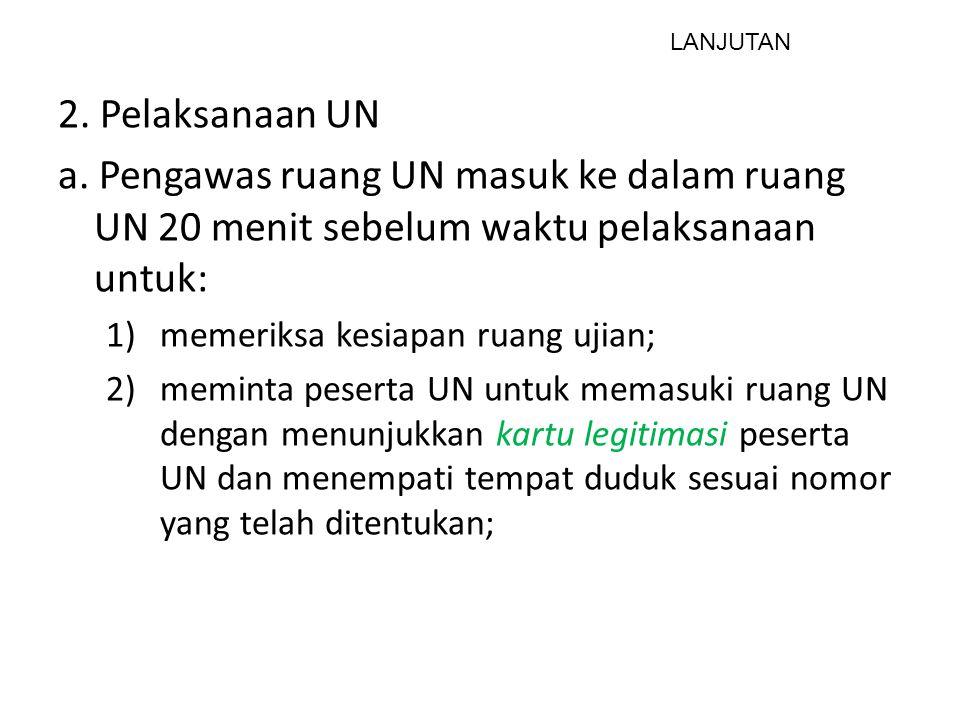 LANJUTAN 2. Pelaksanaan UN. a. Pengawas ruang UN masuk ke dalam ruang UN 20 menit sebelum waktu pelaksanaan untuk: