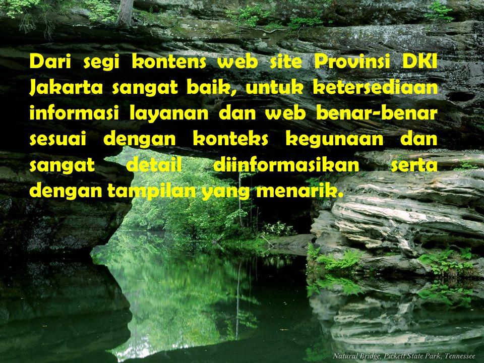 Dari segi kontens web site Provinsi DKI Jakarta sangat baik, untuk ketersediaan informasi layanan dan web benar-benar sesuai dengan konteks kegunaan dan sangat detail diinformasikan serta dengan tampilan yang menarik.