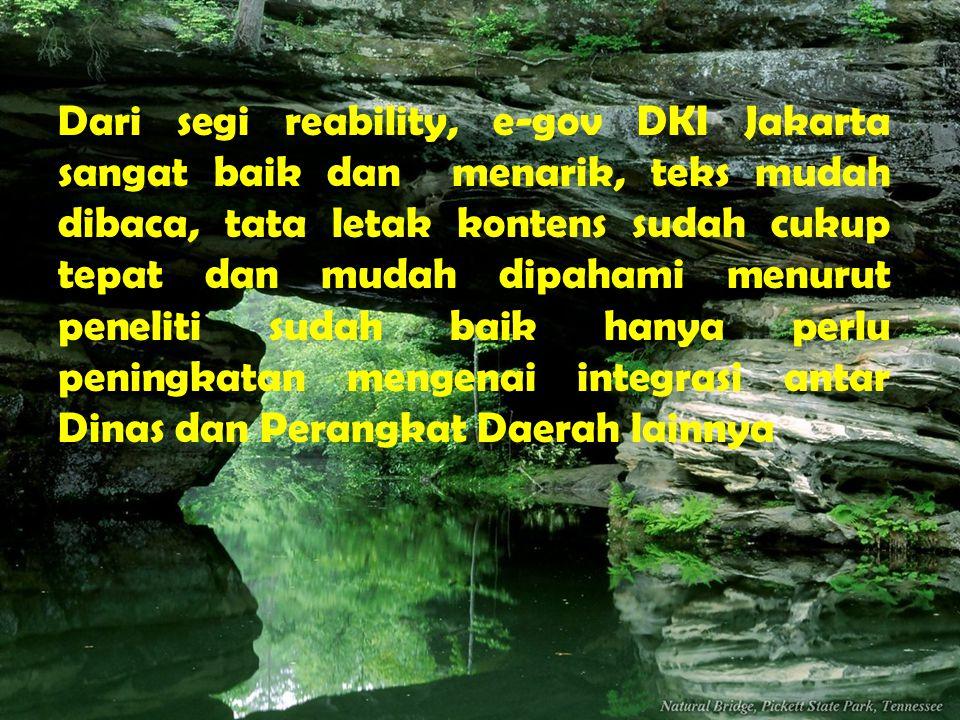 Dari segi reability, e-gov DKI Jakarta sangat baik dan menarik, teks mudah dibaca, tata letak kontens sudah cukup tepat dan mudah dipahami menurut peneliti sudah baik hanya perlu peningkatan mengenai integrasi antar Dinas dan Perangkat Daerah lainnya