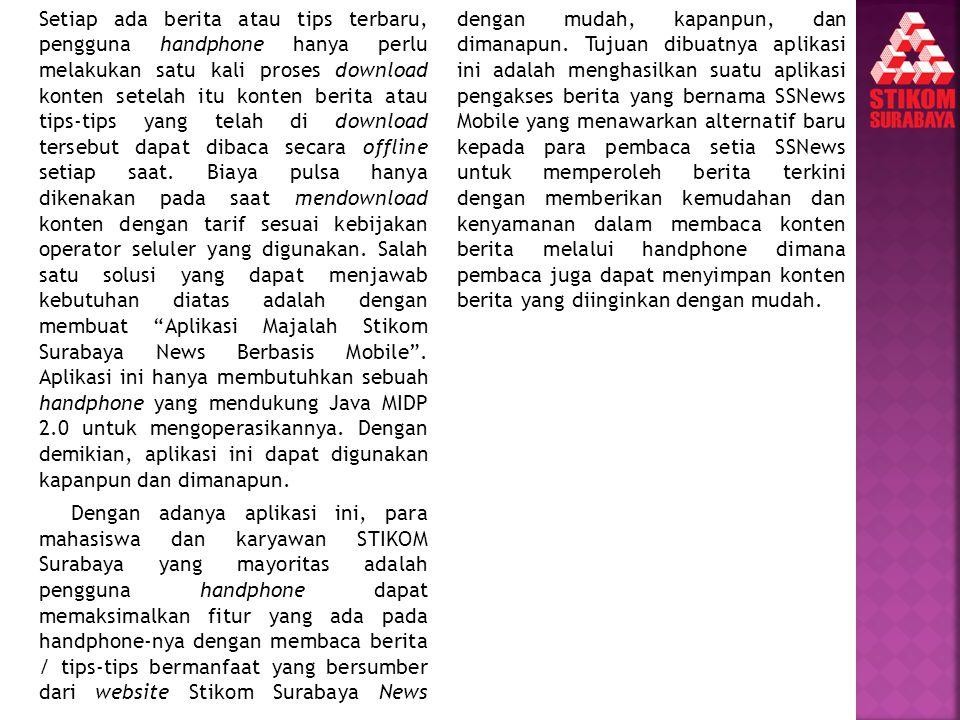 Setiap ada berita atau tips terbaru, pengguna handphone hanya perlu melakukan satu kali proses download konten setelah itu konten berita atau tips-tips yang telah di download tersebut dapat dibaca secara offline setiap saat. Biaya pulsa hanya dikenakan pada saat mendownload konten dengan tarif sesuai kebijakan operator seluler yang digunakan. Salah satu solusi yang dapat menjawab kebutuhan diatas adalah dengan membuat Aplikasi Majalah Stikom Surabaya News Berbasis Mobile . Aplikasi ini hanya membutuhkan sebuah handphone yang mendukung Java MIDP 2.0 untuk mengoperasikannya. Dengan demikian, aplikasi ini dapat digunakan kapanpun dan dimanapun.
