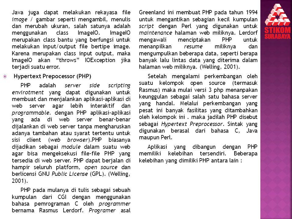 PHP pada mulanya di tulis sebagai sebuah kumpulan dari CGI dengan menggunakan bahasa pemrograman C oleh programmer bernama Rasmus Lerdorf. Programer asal Greenland ini membuat PHP pada tahun 1994 untuk mengantikan sebagian kecil kumpulan script dengan Perl yang digunakan untuk maintenance halaman web miliknya. Lerdorf mengawali menciptakan PHP untuk menanpilkan resume miliknya dan mengumpulkan beberapa data, seperti berapa banyak lalu lintas data yang diterima dalam halaman web miliknya. (Welling, 2001).